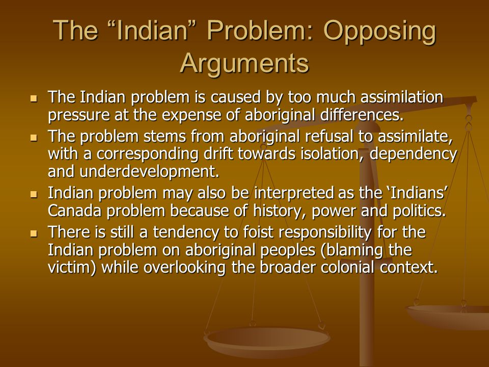 The Indian Problem: Opposing Arguments The Indian problem is caused by too much assimilation pressure at the expense of aboriginal differences.