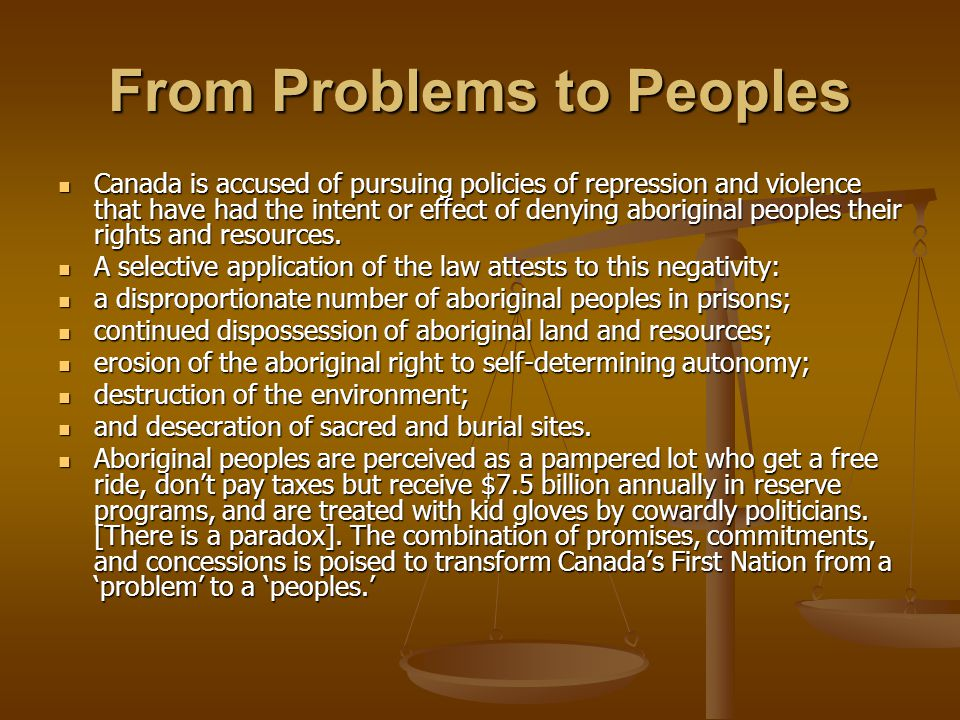 From Problems to Peoples Canada is accused of pursuing policies of repression and violence that have had the intent or effect of denying aboriginal peoples their rights and resources.