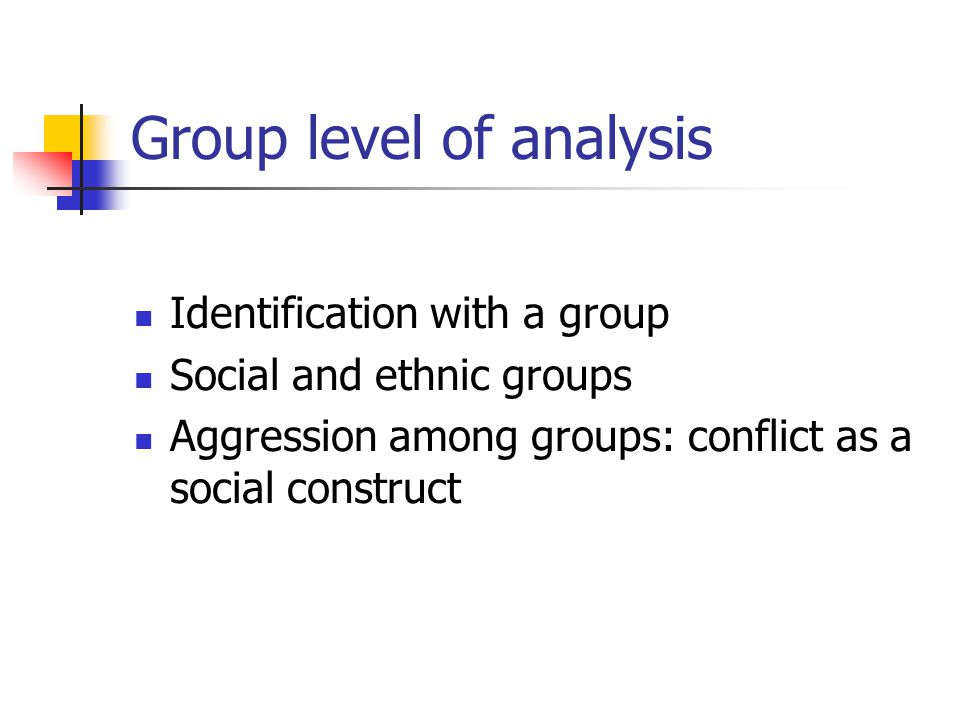 Group level of analysis Identification with a group Social and ethnic groups Aggression among groups: conflict as a social construct