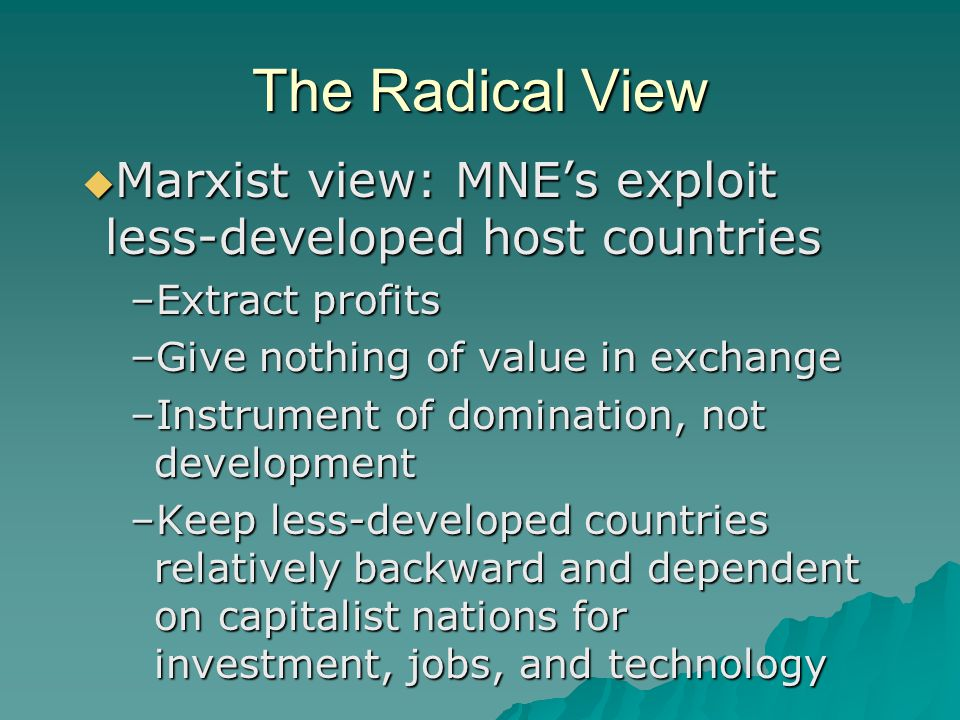The Radical View  Marxist view: MNE's exploit less-developed host countries –Extract profits –Give nothing of value in exchange –Instrument of domination, not development –Keep less-developed countries relatively backward and dependent on capitalist nations for investment, jobs, and technology