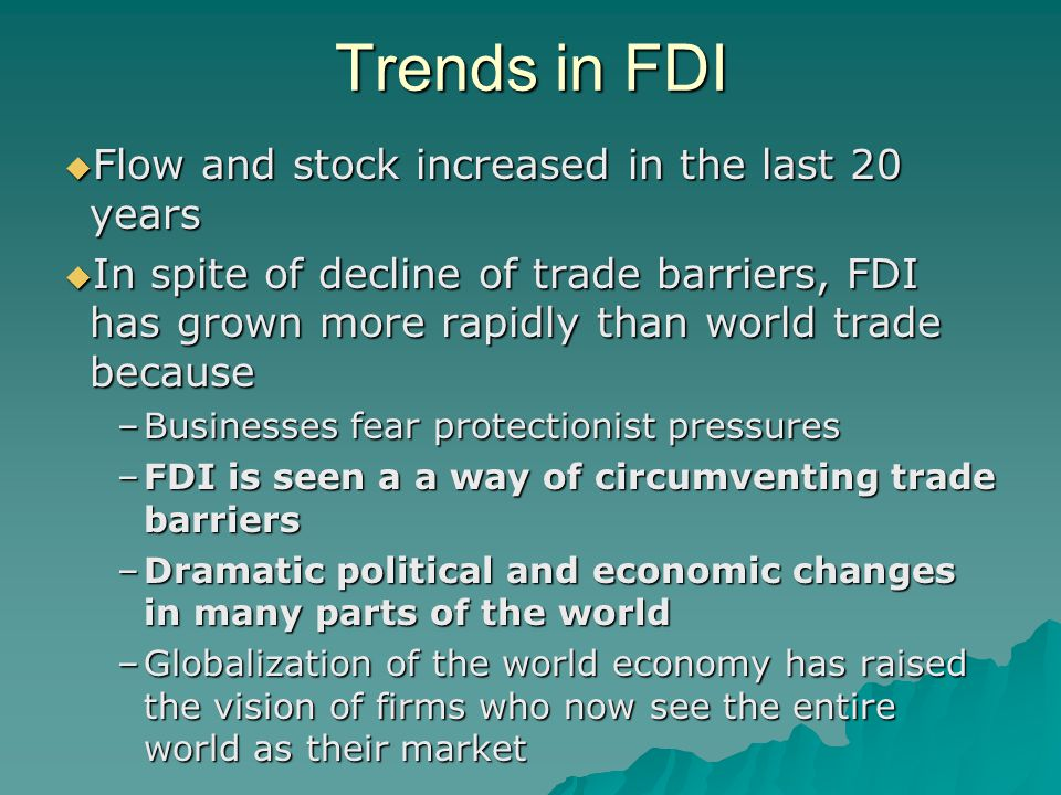 Trends in FDI  Flow and stock increased in the last 20 years  In spite of decline of trade barriers, FDI has grown more rapidly than world trade because –Businesses fear protectionist pressures –FDI is seen a a way of circumventing trade barriers –Dramatic political and economic changes in many parts of the world –Globalization of the world economy has raised the vision of firms who now see the entire world as their market
