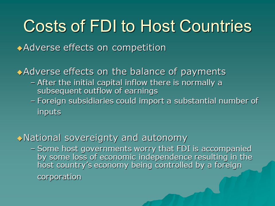 Costs of FDI to Host Countries  Adverse effects on competition  Adverse effects on the balance of payments –After the initial capital inflow there is normally a subsequent outflow of earnings –Foreign subsidiaries could import a substantial number of inputs  National sovereignty and autonomy –Some host governments worry that FDI is accompanied by some loss of economic independence resulting in the host country's economy being controlled by a foreign corporation