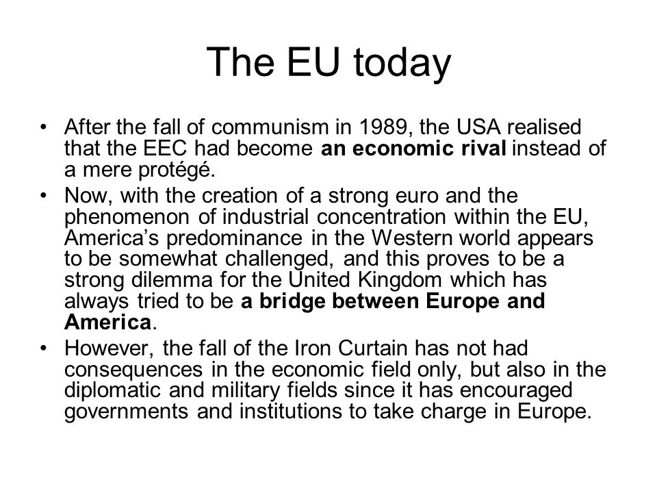 The EU today After the fall of communism in 1989, the USA realised that the EEC had become an economic rival instead of a mere protégé. Now, with the