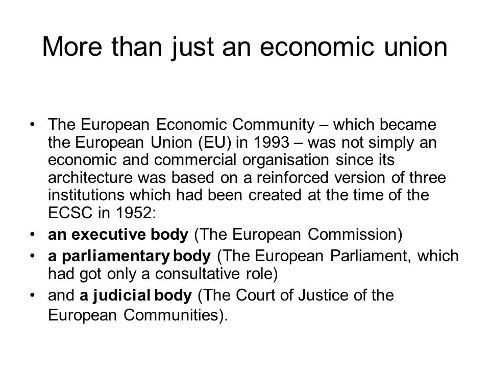 More than just an economic union The European Economic Community – which became the European Union (EU) in 1993 – was not simply an economic and comme