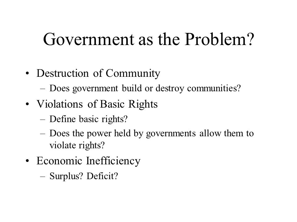Government as the Problem? Destruction of Community –Does government build or destroy communities? Violations of Basic Rights –Define basic rights? –D