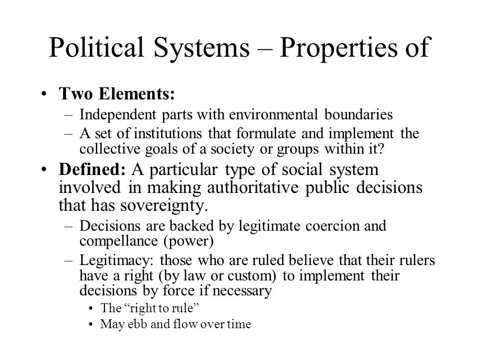 Political Systems – Properties of Two Elements: –Independent parts with environmental boundaries –A set of institutions that formulate and implement the collective goals of a society or groups within it.