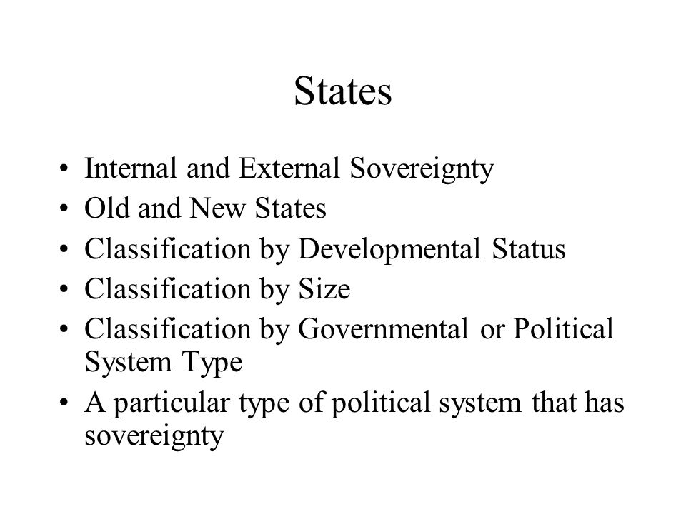 States Internal and External Sovereignty Old and New States Classification by Developmental Status Classification by Size Classification by Government