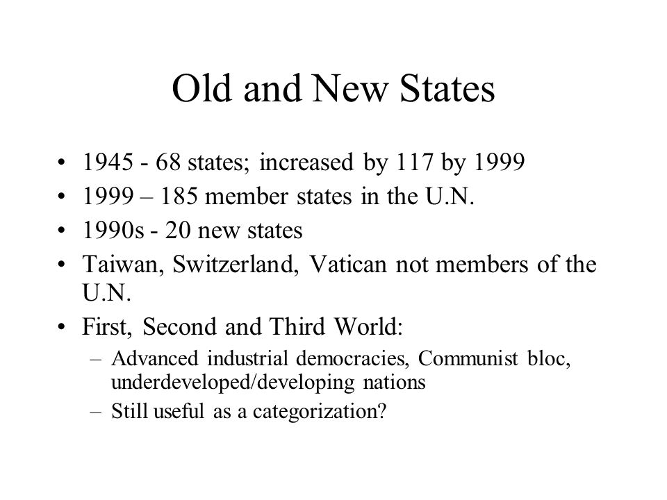 Old and New States 1945 - 68 states; increased by 117 by 1999 1999 – 185 member states in the U.N. 1990s - 20 new states Taiwan, Switzerland, Vatican