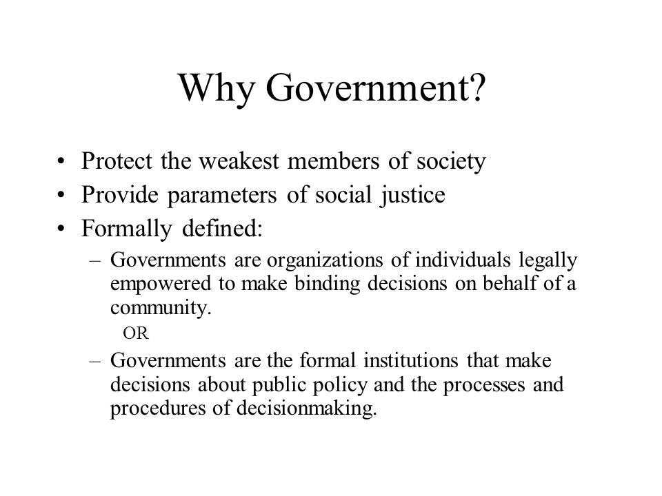 Why Government? Protect the weakest members of society Provide parameters of social justice Formally defined: –Governments are organizations of indivi