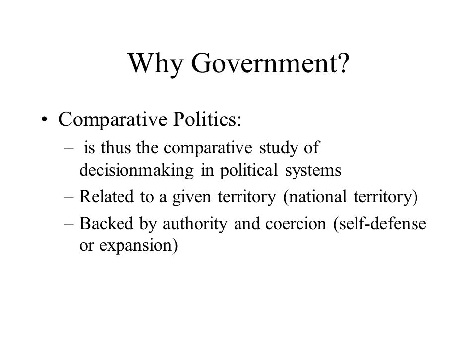 Why Government? Comparative Politics: – is thus the comparative study of decisionmaking in political systems –Related to a given territory (national t