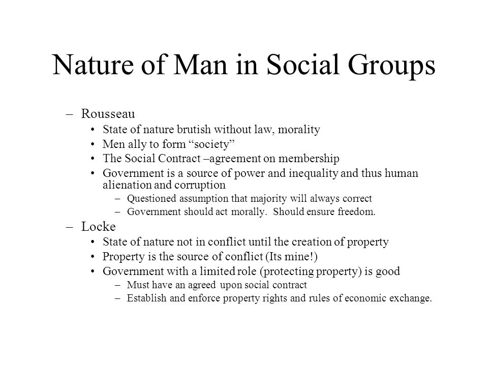 "Nature of Man in Social Groups –Rousseau State of nature brutish without law, morality Men ally to form ""society"" The Social Contract –agreement on me"