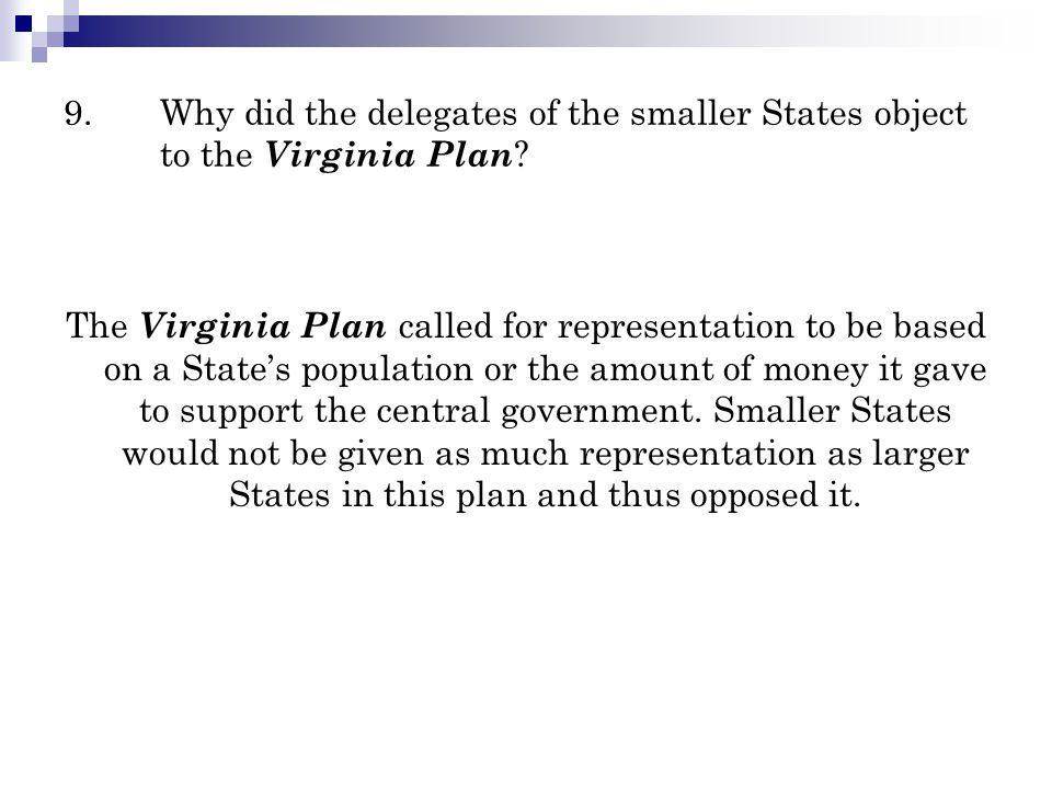 9.Why did the delegates of the smaller States object to the Virginia Plan ? The Virginia Plan called for representation to be based on a State's popul