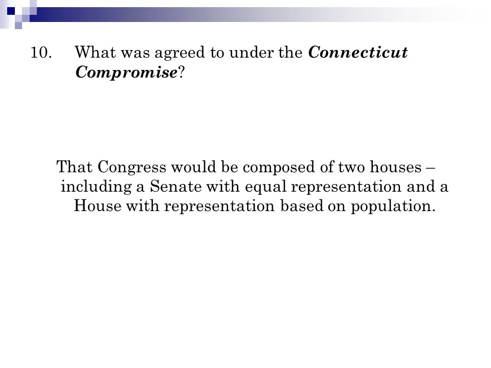 10.What was agreed to under the Connecticut Compromise ? That Congress would be composed of two houses – including a Senate with equal representation