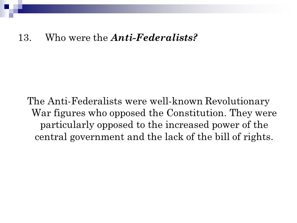 13.Who were the Anti-Federalists? The Anti-Federalists were well-known Revolutionary War figures who opposed the Constitution. They were particularly