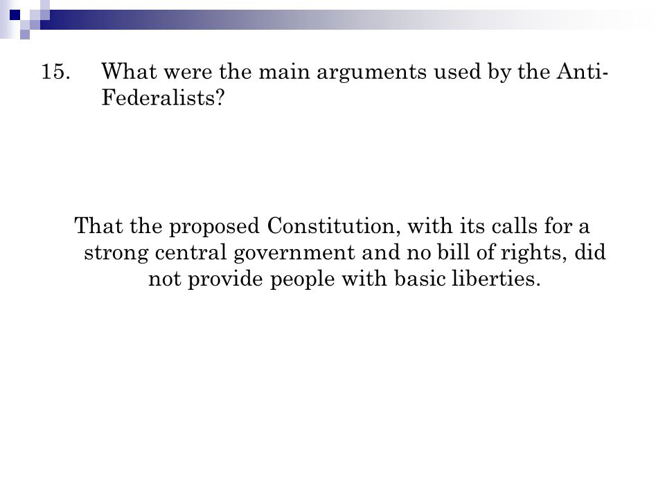15.What were the main arguments used by the Anti- Federalists? That the proposed Constitution, with its calls for a strong central government and no b