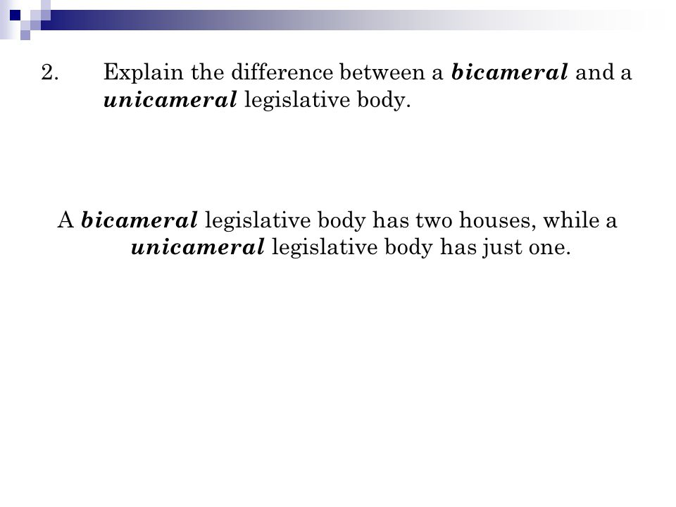 2.Explain the difference between a bicameral and a unicameral legislative body. A bicameral legislative body has two houses, while a unicameral legisl