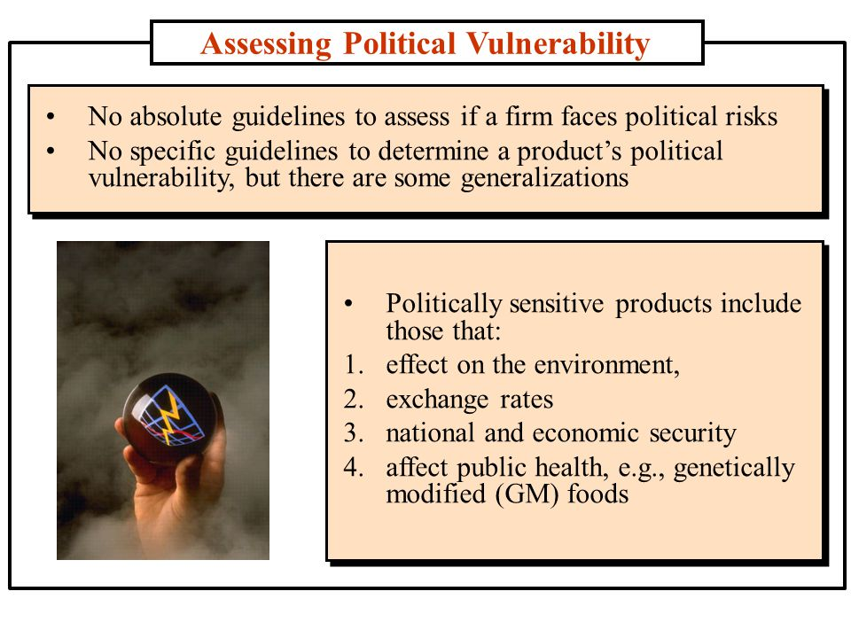 Assessing Political Vulnerability No absolute guidelines to assess if a firm faces political risks No specific guidelines to determine a product's political vulnerability, but there are some generalizations No absolute guidelines to assess if a firm faces political risks No specific guidelines to determine a product's political vulnerability, but there are some generalizations Politically sensitive products include those that: 1.effect on the environment, 2.exchange rates 3.national and economic security 4.affect public health, e.g., genetically modified (GM) foods Politically sensitive products include those that: 1.effect on the environment, 2.exchange rates 3.national and economic security 4.affect public health, e.g., genetically modified (GM) foods