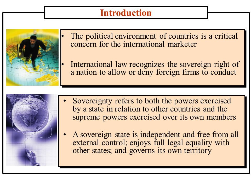 Introduction The political environment of countries is a critical concern for the international marketer International law recognizes the sovereign right of a nation to allow or deny foreign firms to conduct Sovereignty refers to both the powers exercised by a state in relation to other countries and the supreme powers exercised over its own members A sovereign state is independent and free from all external control; enjoys full legal equality with other states; and governs its own territory