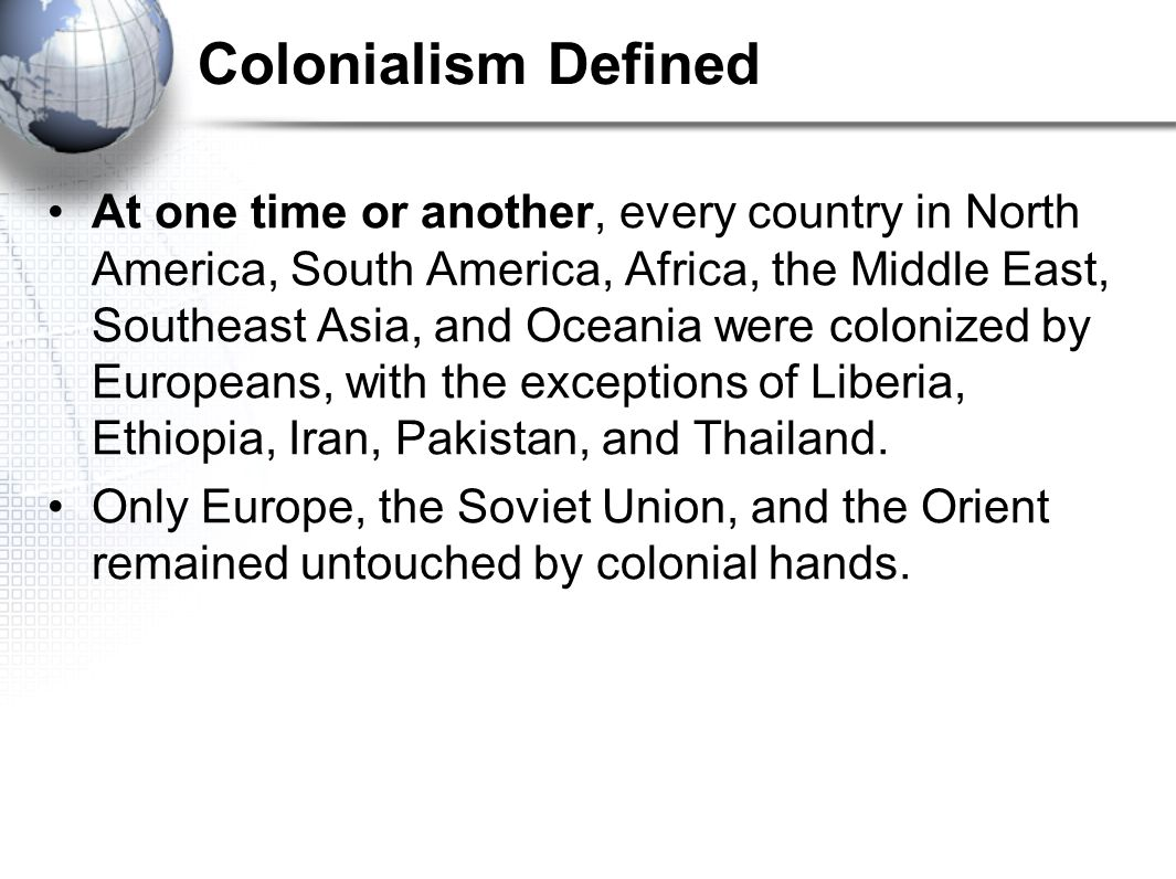Colonialism Defined At one time or another, every country in North America, South America, Africa, the Middle East, Southeast Asia, and Oceania were colonized by Europeans, with the exceptions of Liberia, Ethiopia, Iran, Pakistan, and Thailand.