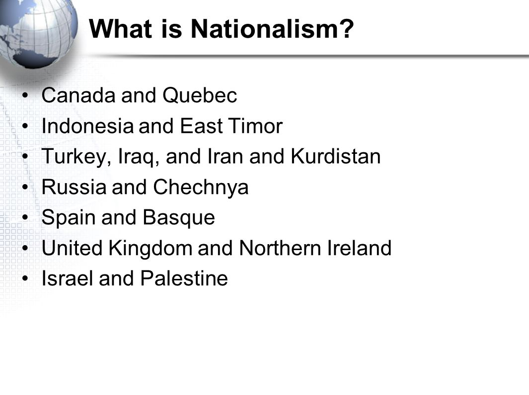 What is Nationalism? Canada and Quebec Indonesia and East Timor Turkey, Iraq, and Iran and Kurdistan Russia and Chechnya Spain and Basque United Kingd