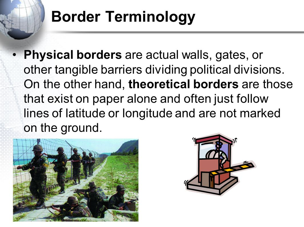 Border Terminology Physical borders are actual walls, gates, or other tangible barriers dividing political divisions.