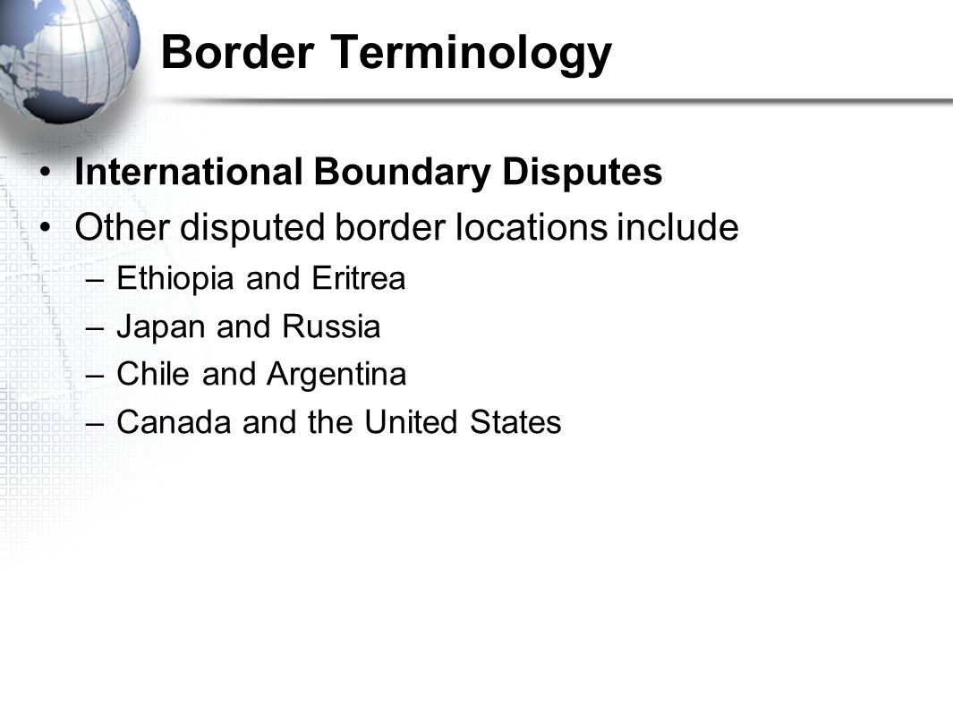 Border Terminology International Boundary Disputes Other disputed border locations include –Ethiopia and Eritrea –Japan and Russia –Chile and Argentina –Canada and the United States