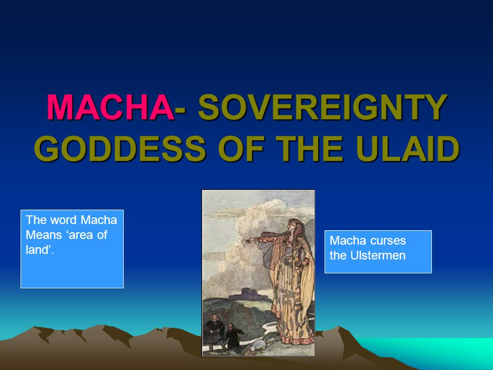 MACHA- SOVEREIGNTY GODDESS OF THE ULAID Macha curses the Ulstermen The word Macha Means 'area of land'.