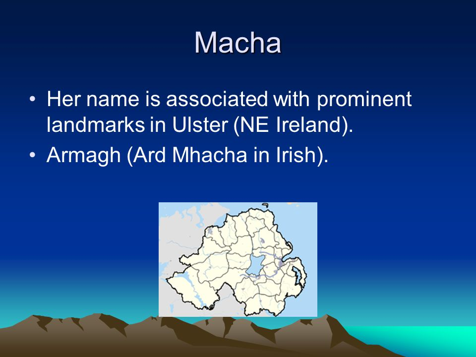Macha Her name is associated with prominent landmarks in Ulster (NE Ireland).