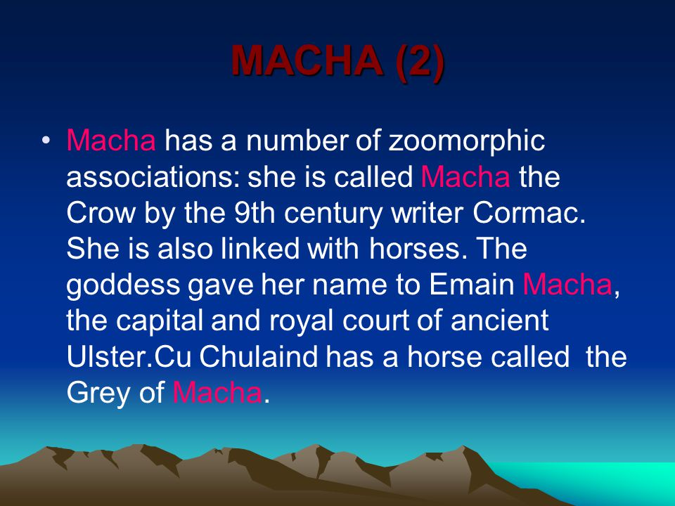 MACHA (2) Macha has a number of zoomorphic associations: she is called Macha the Crow by the 9th century writer Cormac.