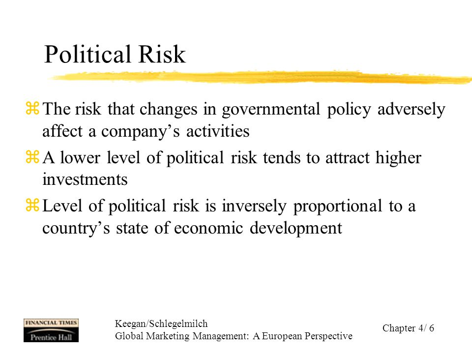 Keegan/Schlegelmilch Global Marketing Management: A European Perspective Chapter 4/ 6 Political Risk zThe risk that changes in governmental policy adv