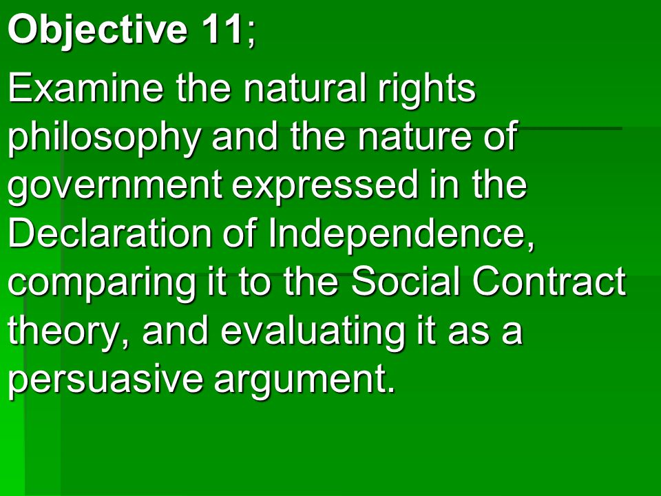 Objective 11; Examine the natural rights philosophy and the nature of government expressed in the Declaration of Independence, comparing it to the Social Contract theory, and evaluating it as a persuasive argument.