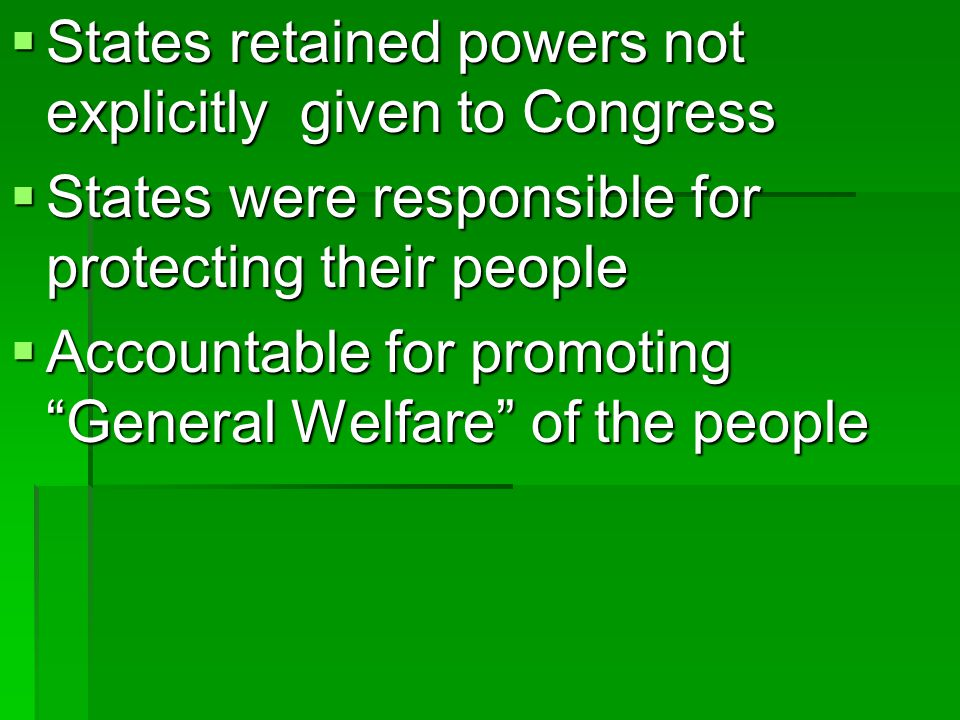  States retained powers not explicitly given to Congress  States were responsible for protecting their people  Accountable for promoting General Welfare of the people