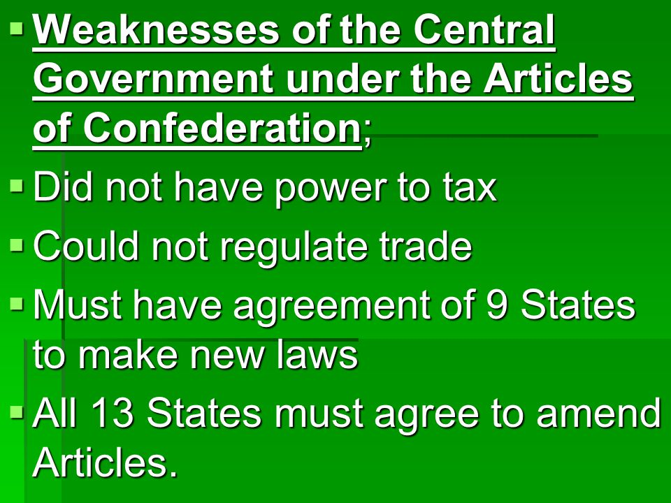  Weaknesses of the Central Government under the Articles of Confederation;  Did not have power to tax  Could not regulate trade  Must have agreement of 9 States to make new laws  All 13 States must agree to amend Articles.