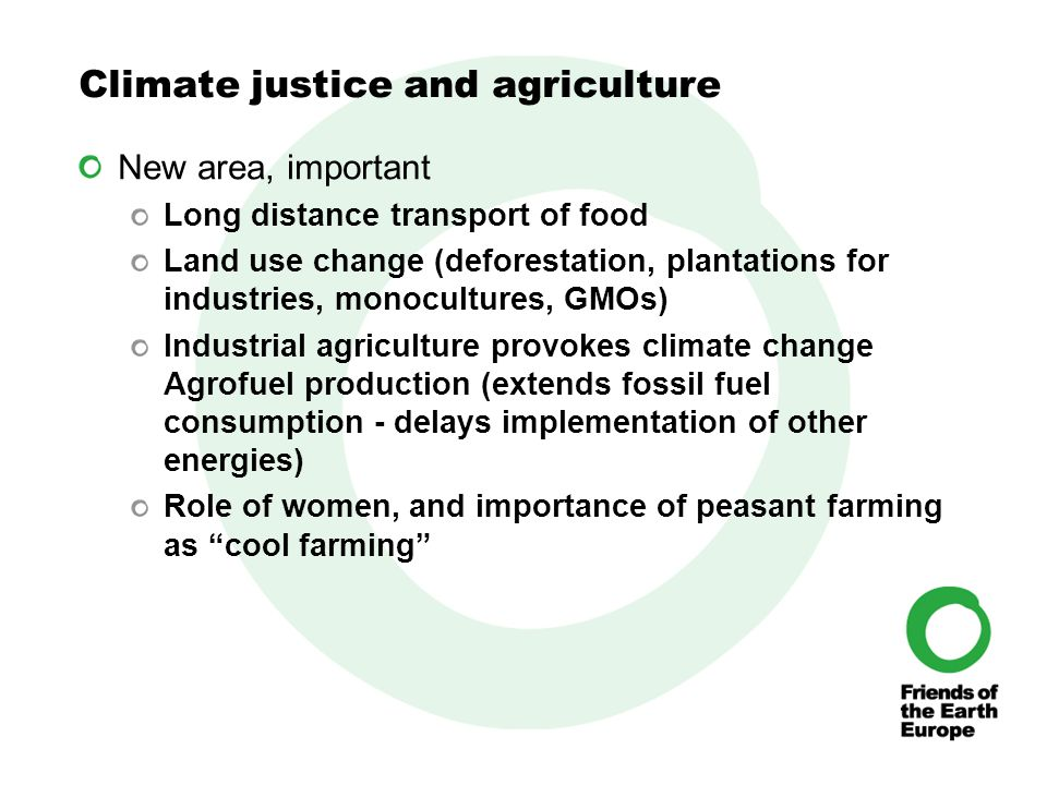 Climate justice and agriculture New area, important Long distance transport of food Land use change (deforestation, plantations for industries, monocultures, GMOs) Industrial agriculture provokes climate change Agrofuel production (extends fossil fuel consumption - delays implementation of other energies) Role of women, and importance of peasant farming as cool farming