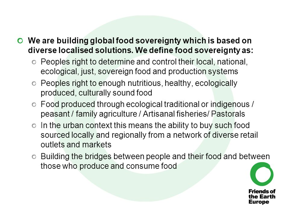 At the centre of food policies, those who produce and consume food take precedence over trade and corporate interests.