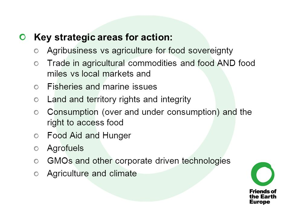 Key strategic areas for action: Agribusiness vs agriculture for food sovereignty Trade in agricultural commodities and food AND food miles vs local markets and Fisheries and marine issues Land and territory rights and integrity Consumption (over and under consumption) and the right to access food Food Aid and Hunger Agrofuels GMOs and other corporate driven technologies Agriculture and climate