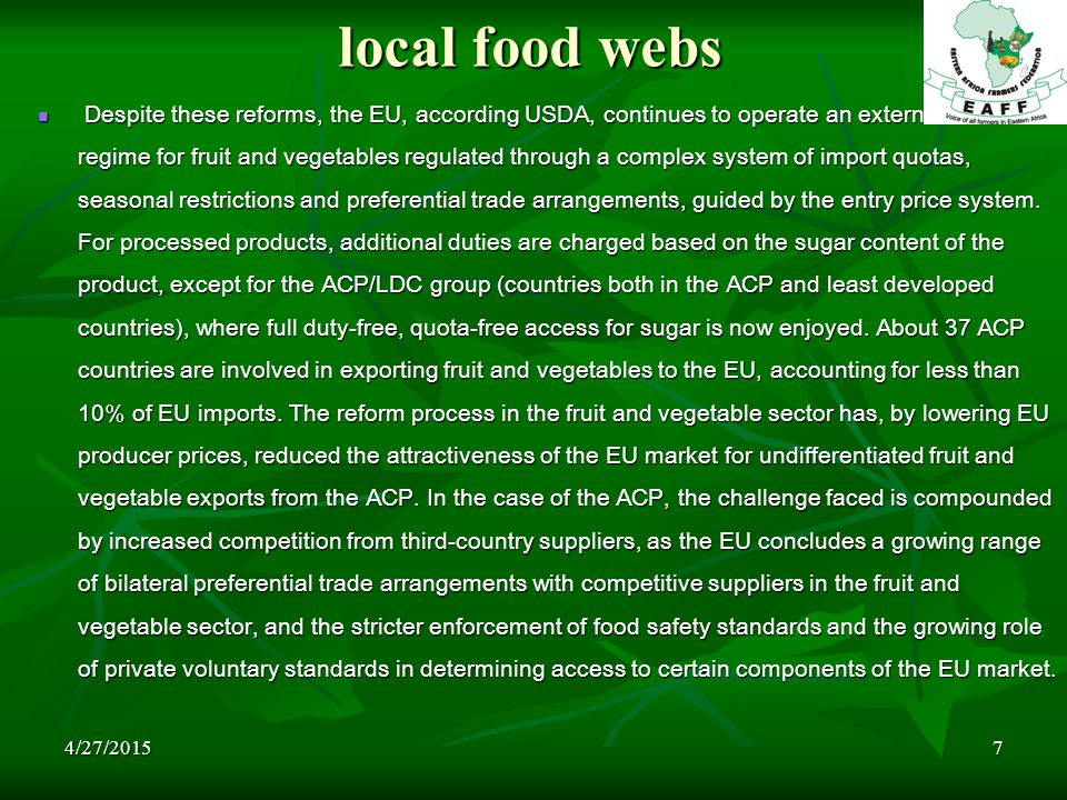 4/27/20157 local food webs Despite these reforms, the EU, according USDA, continues to operate an external trade regime for fruit and vegetables regulated through a complex system of import quotas, seasonal restrictions and preferential trade arrangements, guided by the entry price system.