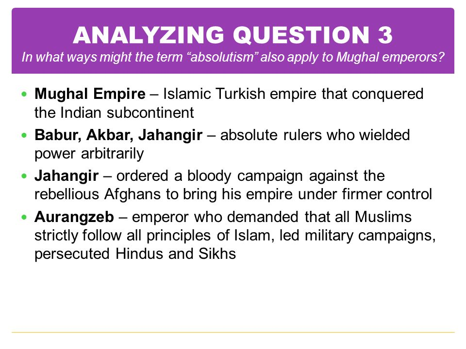 """ANALYZING QUESTION 3 In what ways might the term """"absolutism"""" also apply to Mughal emperors? Mughal Empire – Islamic Turkish empire that conquered the"""