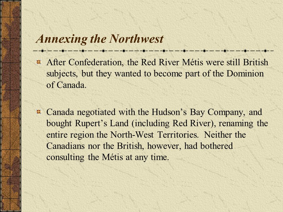Annexing the Northwest After Confederation, the Red River Métis were still British subjects, but they wanted to become part of the Dominion of Canada.