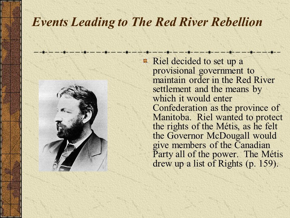Events Leading to The Red River Rebellion Riel decided to set up a provisional government to maintain order in the Red River settlement and the means by which it would enter Confederation as the province of Manitoba.