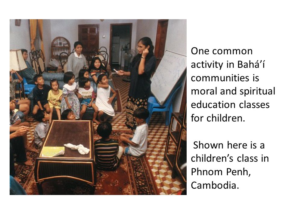 One common activity in Bahá'í communities is moral and spiritual education classes for children.