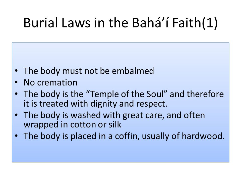 """Burial Laws in the Bahá'í Faith(1) The body must not be embalmed No cremation The body is the """"Temple of the Soul"""" and therefore it is treated with di"""