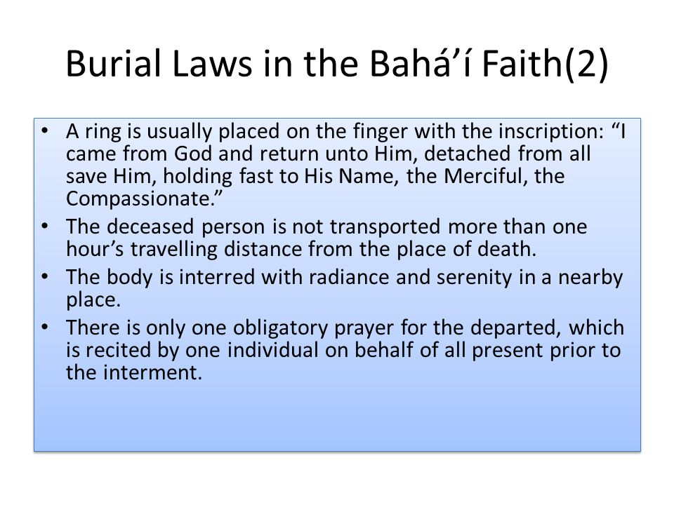 Burial Laws in the Bahá'í Faith(2) A ring is usually placed on the finger with the inscription: I came from God and return unto Him, detached from all save Him, holding fast to His Name, the Merciful, the Compassionate. The deceased person is not transported more than one hour's travelling distance from the place of death.