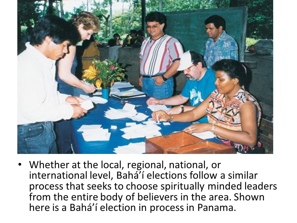 Whether at the local, regional, national, or international level, Bahá'í elections follow a similar process that seeks to choose spiritually minded le