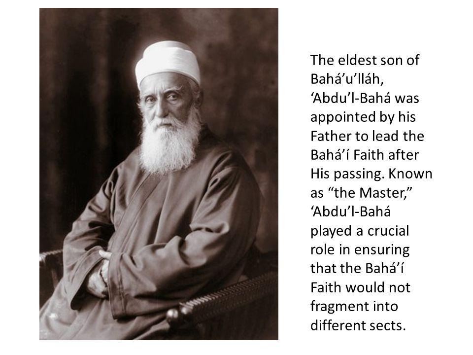 The eldest son of Bahá'u'lláh, 'Abdu'l-Bahá was appointed by his Father to lead the Bahá'í Faith after His passing.