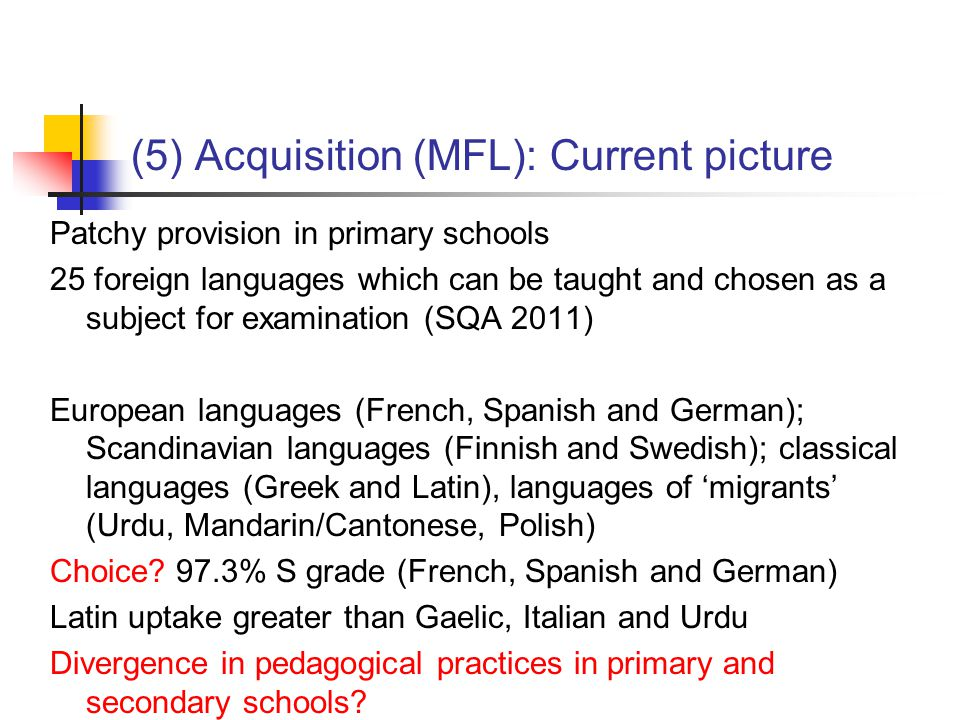 (5) Acquisition (MFL): Current picture Patchy provision in primary schools 25 foreign languages which can be taught and chosen as a subject for examination (SQA 2011) European languages (French, Spanish and German); Scandinavian languages (Finnish and Swedish); classical languages (Greek and Latin), languages of 'migrants' (Urdu, Mandarin/Cantonese, Polish) Choice.