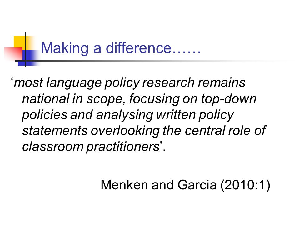 Making a difference…… 'most language policy research remains national in scope, focusing on top-down policies and analysing written policy statements overlooking the central role of classroom practitioners'.