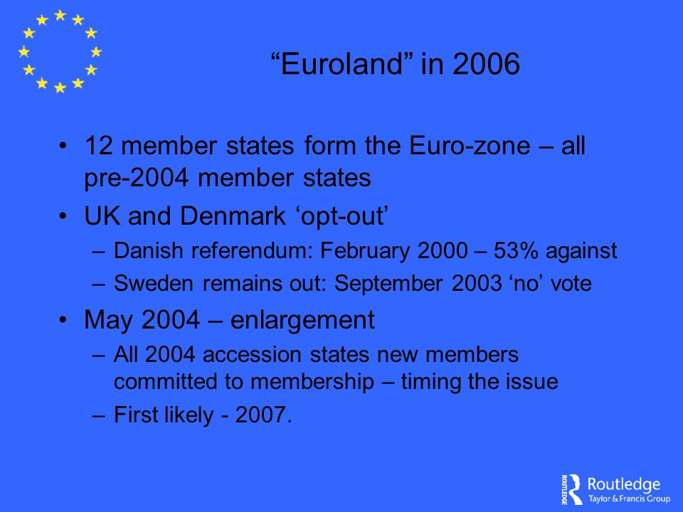 """Euroland"" in 2006 12 member states form the Euro-zone – all pre-2004 member states UK and Denmark 'opt-out' –Danish referendum: February 2000 – 53% a"