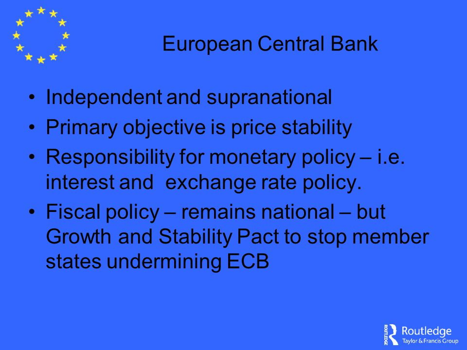 European Central Bank Independent and supranational Primary objective is price stability Responsibility for monetary policy – i.e. interest and exchan
