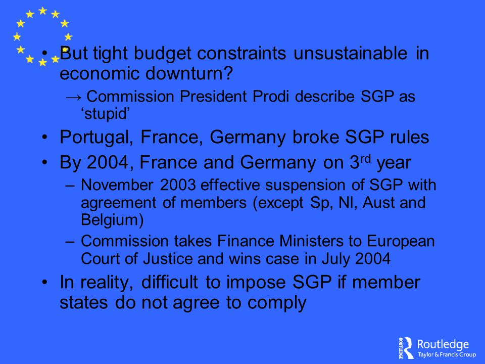 But tight budget constraints unsustainable in economic downturn? → Commission President Prodi describe SGP as 'stupid' Portugal, France, Germany broke